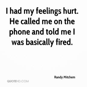 Randy Mitchem  - I had my feelings hurt. He called me on the phone and told me I was basically fired.