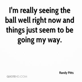Randy Pitts  - I'm really seeing the ball well right now and things just seem to be going my way.