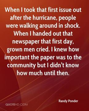 Randy Ponder  - When I took that first issue out after the hurricane, people were walking around in shock. When I handed out that newspaper that first day, grown men cried. I knew how important the paper was to the community but I didn't know how much until then.