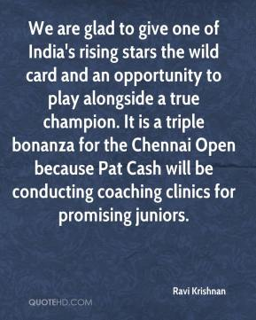 Ravi Krishnan  - We are glad to give one of India's rising stars the wild card and an opportunity to play alongside a true champion. It is a triple bonanza for the Chennai Open because Pat Cash will be conducting coaching clinics for promising juniors.