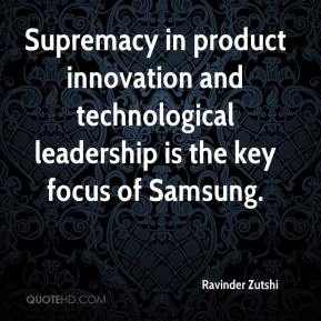 Ravinder Zutshi  - Supremacy in product innovation and technological leadership is the key focus of Samsung.