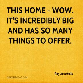 Ray Accettella  - This home - wow. It's incredibly big and has so many things to offer.