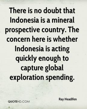 Ray Headifen  - There is no doubt that Indonesia is a mineral prospective country. The concern here is whether Indonesia is acting quickly enough to capture global exploration spending.