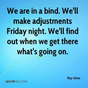 Ray Ishee  - We are in a bind. We'll make adjustments Friday night. We'll find out when we get there what's going on.