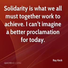 Ray Keck  - Solidarity is what we all must together work to achieve. I can't imagine a better proclamation for today.