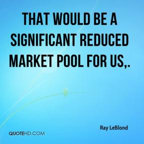 Ray LeBlond  - That would be a significant reduced market pool for us.
