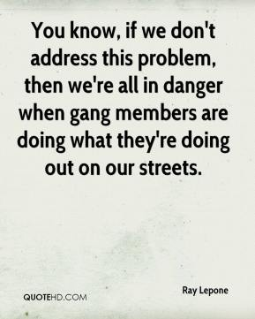 Ray Lepone  - You know, if we don't address this problem, then we're all in danger when gang members are doing what they're doing out on our streets.