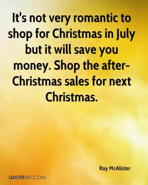 Ray McAlister  - It's not very romantic to shop for Christmas in July but it will save you money. Shop the after-Christmas sales for next Christmas.