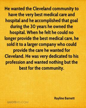 Rayline Barnett  - He wanted the Cleveland community to have the very best medical care and hospital and he accomplished that goal during the 30 years he owned the hospital. When he felt he could no longer provide the best medical care, he sold it to a larger company who could provide the care he wanted for Cleveland. He was very dedicated to his profession and wanted nothing but the best for the community.