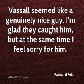 Raymond Reid  - Vassall seemed like a genuinely nice guy. I'm glad they caught him, but at the same time I feel sorry for him.