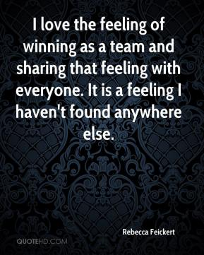Rebecca Feickert  - I love the feeling of winning as a team and sharing that feeling with everyone. It is a feeling I haven't found anywhere else.