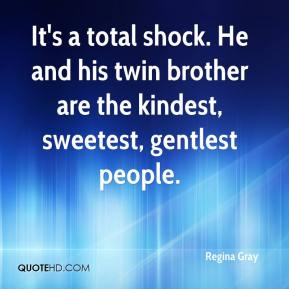 Regina Gray  - It's a total shock. He and his twin brother are the kindest, sweetest, gentlest people.