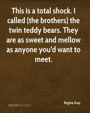 Regina Gray  - This is a total shock. I called (the brothers) the twin teddy bears. They are as sweet and mellow as anyone you'd want to meet.