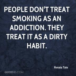 People don't treat smoking as an addiction. They treat it as a dirty habit.