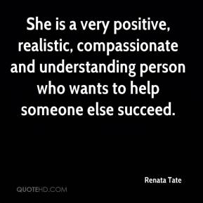 Renata Tate  - She is a very positive, realistic, compassionate and understanding person who wants to help someone else succeed.