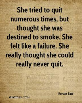 Renata Tate  - She tried to quit numerous times, but thought she was destined to smoke. She felt like a failure. She really thought she could really never quit.