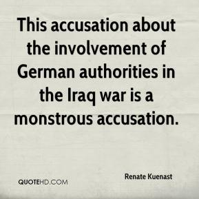 Renate Kuenast  - This accusation about the involvement of German authorities in the Iraq war is a monstrous accusation.