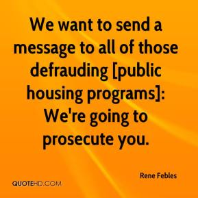 Rene Febles  - We want to send a message to all of those defrauding [public housing programs]: We're going to prosecute you.