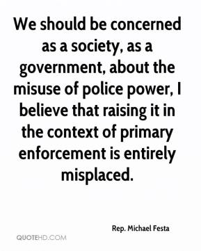 Rep. Michael Festa  - We should be concerned as a society, as a government, about the misuse of police power, I believe that raising it in the context of primary enforcement is entirely misplaced.