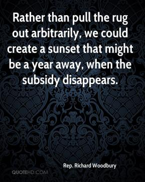 Rep. Richard Woodbury  - Rather than pull the rug out arbitrarily, we could create a sunset that might be a year away, when the subsidy disappears.