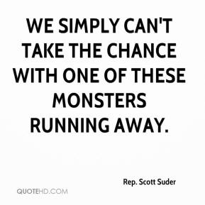 Rep. Scott Suder  - We simply can't take the chance with one of these monsters running away.