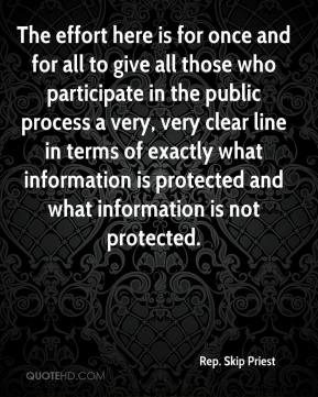 Rep. Skip Priest  - The effort here is for once and for all to give all those who participate in the public process a very, very clear line in terms of exactly what information is protected and what information is not protected.