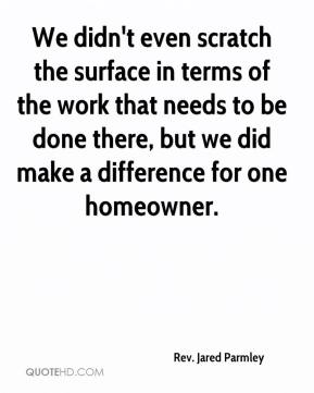 We didn't even scratch the surface in terms of the work that needs to be done there, but we did make a difference for one homeowner.