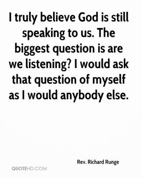 Rev. Richard Runge  - I truly believe God is still speaking to us. The biggest question is are we listening? I would ask that question of myself as I would anybody else.