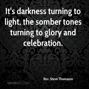 Rev. Steve Thomason  - It's darkness turning to light, the somber tones turning to glory and celebration.
