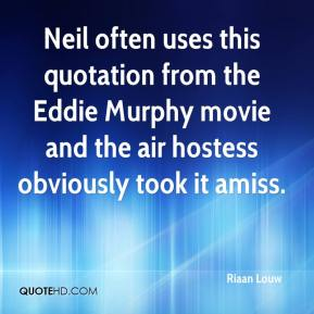 Riaan Louw  - Neil often uses this quotation from the Eddie Murphy movie and the air hostess obviously took it amiss.