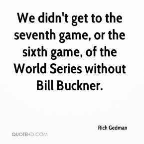 Rich Gedman  - We didn't get to the seventh game, or the sixth game, of the World Series without Bill Buckner.