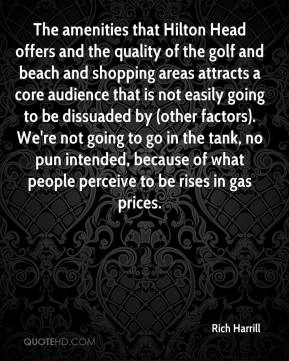 Rich Harrill  - The amenities that Hilton Head offers and the quality of the golf and beach and shopping areas attracts a core audience that is not easily going to be dissuaded by (other factors). We're not going to go in the tank, no pun intended, because of what people perceive to be rises in gas prices.