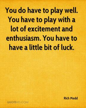 Rich Medd  - You do have to play well. You have to play with a lot of excitement and enthusiasm. You have to have a little bit of luck.