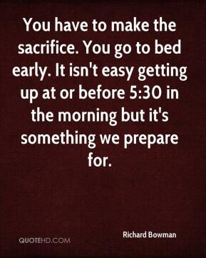 Richard Bowman  - You have to make the sacrifice. You go to bed early. It isn't easy getting up at or before 5:30 in the morning but it's something we prepare for.