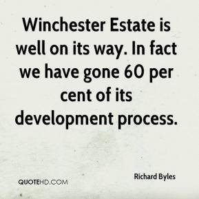 Richard Byles  - Winchester Estate is well on its way. In fact we have gone 60 per cent of its development process.