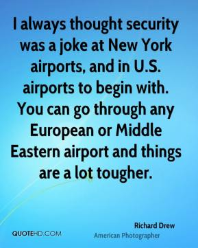 Richard Drew - I always thought security was a joke at New York airports, and in U.S. airports to begin with. You can go through any European or Middle Eastern airport and things are a lot tougher.