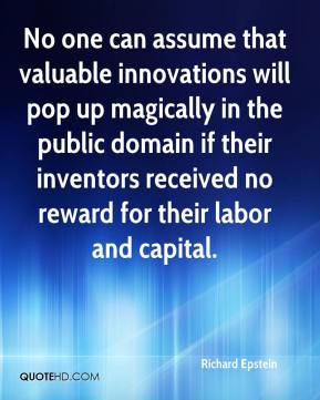 Richard Epstein  - No one can assume that valuable innovations will pop up magically in the public domain if their inventors received no reward for their labor and capital.