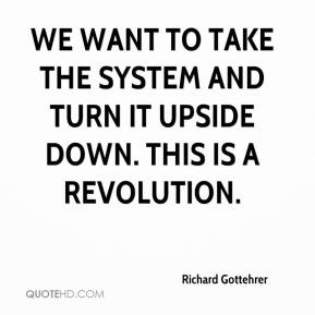 Richard Gottehrer  - We want to take the system and turn it upside down. This is a revolution.