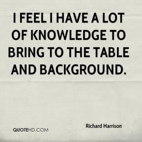 Richard Harrison  - I feel I have a lot of knowledge to bring to the table and background.