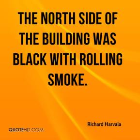 Richard Harvala  - The north side of the building was black with rolling smoke.