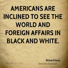 Richard Kerry - Americans are inclined to see the world and foreign affairs in black and white.