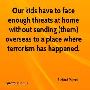 Richard Purcell  - Our kids have to face enough threats at home without sending (them) overseas to a place where terrorism has happened.