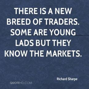 Richard Sharpe  - There is a new breed of traders. Some are young lads but they know the markets.