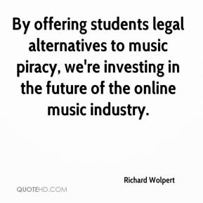 Richard Wolpert  - By offering students legal alternatives to music piracy, we're investing in the future of the online music industry.