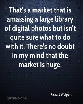 Richard Wolpert  - That's a market that is amassing a large library of digital photos but isn't quite sure what to do with it. There's no doubt in my mind that the market is huge.