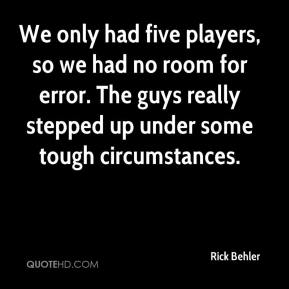 Rick Behler  - We only had five players, so we had no room for error. The guys really stepped up under some tough circumstances.