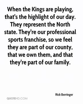 Rick Berringer  - When the Kings are playing, that's the highlight of our day. They represent the North state. They're our professional sports franchise, so we feel they are part of our county, that we own them, and that they're part of our family.