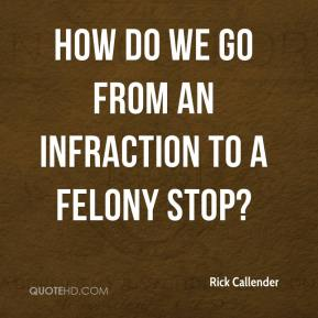 Rick Callender  - How do we go from an infraction to a felony stop?