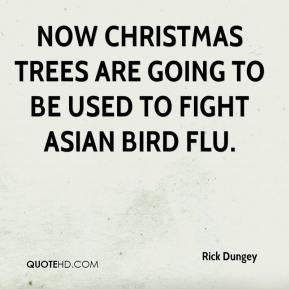 Rick Dungey  - Now Christmas trees are going to be used to fight Asian bird flu.