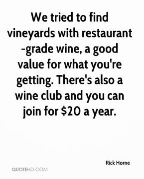 Rick Horne  - We tried to find vineyards with restaurant-grade wine, a good value for what you're getting. There's also a wine club and you can join for $20 a year.